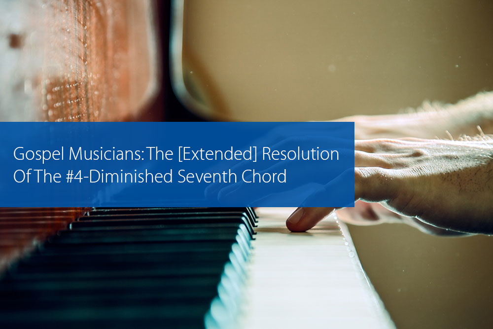 Thumbnail image for Gospel Musicians: The [Extended] Resolution Of The #4-Diminished Seventh Chord