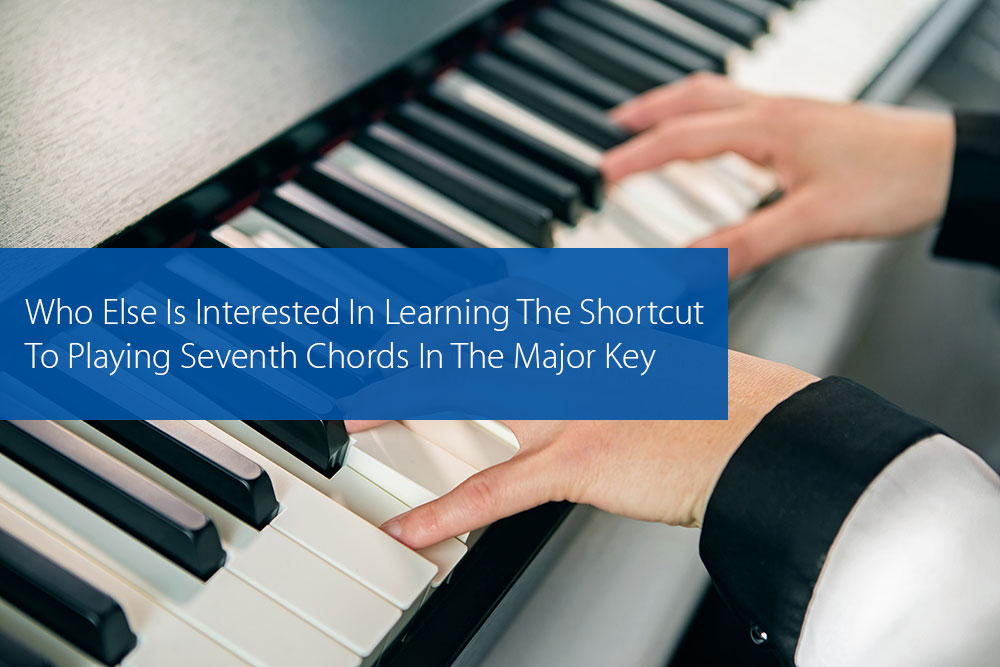 Thumbnail image for Who Else Is Interested In Learning The Shortcut To Playing Seventh Chords In The Major Key