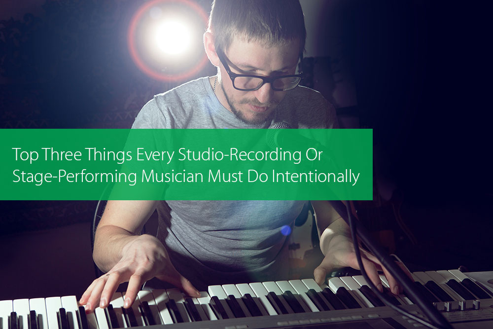 Post image for Top Three Things Every Studio-Recording Or Stage-Performing Musician Must Do Intentionally