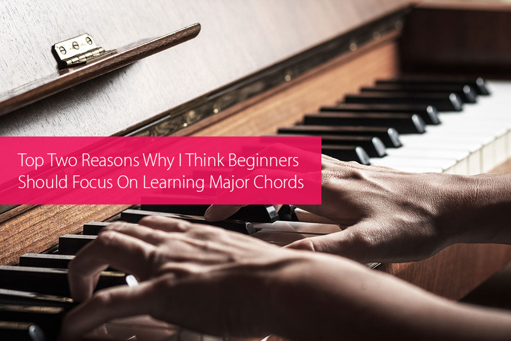 Thumbnail image for Top Two Reasons Why I Think Beginners Should Focus On Learning Major Chords