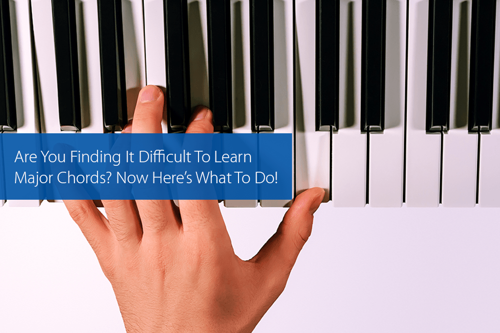 Thumbnail image for Are You Finding It Difficult To Learn Major Chords? Now Here's What To Do!